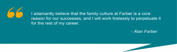 "Quote from Alan Farber reading ""I adamantly believe that the family culture at Farber is a core reason for our successes, and I will work tirelessly to perpetuate it for the rest of my career."""